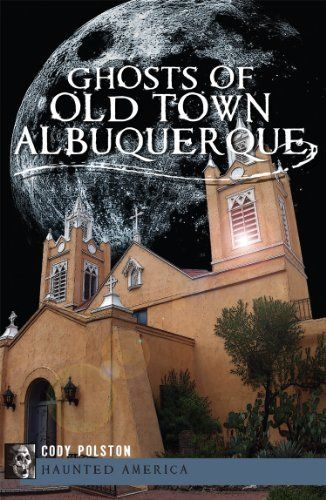 Ghosts of Old Town Albuquerque (Haunted America) (NM) by Cody Polston