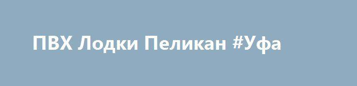 ПВХ Лодки Пеликан #Уфа http://www.pogruzimvse.ru/doska7/?adv_id=2206 Продаются моторные и гребные лодки из корейского ПВХ (PVC), а так же комплектующие и аксессуары к ним. Складывающиеся пополам весла на каждой лодке(кроме №200). Плотность ткани, лодок Пеликан, борт: 700-1100, днище: 850-1100 (гарантия 5 лет). На всех лодках установлены передвижные крепления ликтрос-ликпаз (1.3 метра) для банок (сидений).  Возможность установки жесткого пола (настил слань Full из морской влагостойкой фанеры…