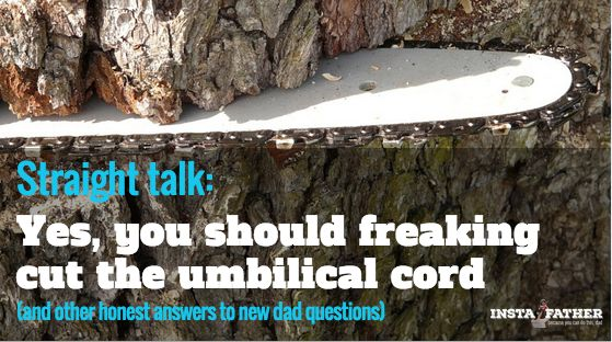 Straight Talk: Yes, You Should Freaking Cut the Umbilical Cord, and Other Honest Answers to New Dad Questions  http://www.instafather.com/dad-blog/2015/7/6/straight-talk-cut-the-umbilical-cord-and-other-new-dad-advice