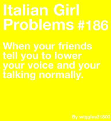 Italian Girl Problems. All the time. LOL!!!