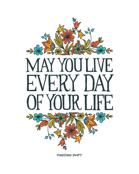 May you live every day of your life - Jonathan Swift This print is a giclee print. Print size: 8x10 in.  Printed on bright white archival