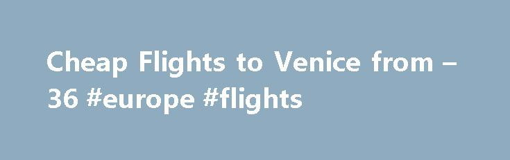Cheap Flights to Venice from – 36 #europe #flights http://cheap.remmont.com/cheap-flights-to-venice-from-36-europe-flights/  #cheap flights to venice # Cheap Flights to Venice Venice overview When is the best time to fly to Venice? Flights to Venice are usually packed between April and October, so book as early as you can to grab the cheapest flights to Venice that you can. Eastern and June time are extremely popular times…
