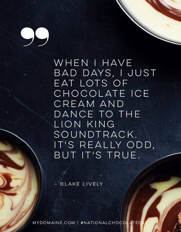 """""""When I have bad days, I just eat lots of chocolate ice cream and dance to the Lion King soundtrack. It's really odd, but it's true."""" - Blake Lively"""