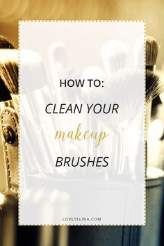 How To: Clean Your Makeup Brushes (the right way!)