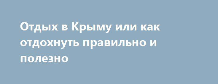 Отдых в Крыму или как отдохнуть правильно и полезно http://tiger-asset.com/otdyx-v-krymu-ili-kak-otdoxnut-pravilno-i-polezno/  Крым, это удивительное место, полуостров, который с особенной любовью создавала природа. Это место с невероятно красивыми местными достопримечательностями, здесь увлекательная и невероятно древняя история. Крым, это могущественные горы, которые омывают […]