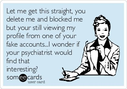 Let me get this straight, you delete me and blocked me but your still viewing my profile from one of your fake accounts...I wonder if your psychiatrist would find that interesting?