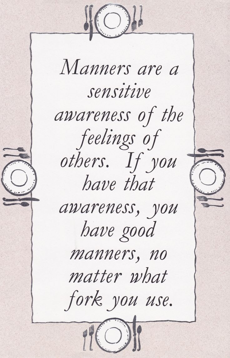 For someone that wasn't taught manners that can affect someone else's feelings because manners can be a big part in your life and always the way you outlook life.