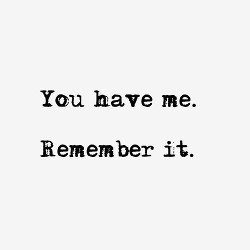 You have me too..ALWAYS and forever! Remember it.