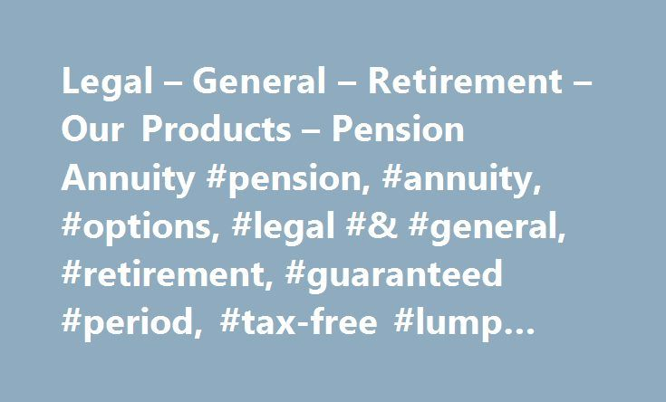 Legal – General – Retirement – Our Products – Pension Annuity #pension, #annuity, #options, #legal #& #general, #retirement, #guaranteed #period, #tax-free #lump #sum, #products http://coupons.nef2.com/legal-general-retirement-our-products-pension-annuity-pension-annuity-options-legal-general-retirement-guaranteed-period-tax-free-lump-sum-products/  Pension Annuity. What is our Pension Annuity? It s a lifetime annuity you can buy using the money from your pension pot. It will pay you an…