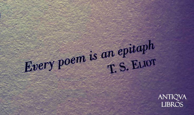 Every poem is an epitaph (Cada poema es un epitafio) - T. S. Eliot