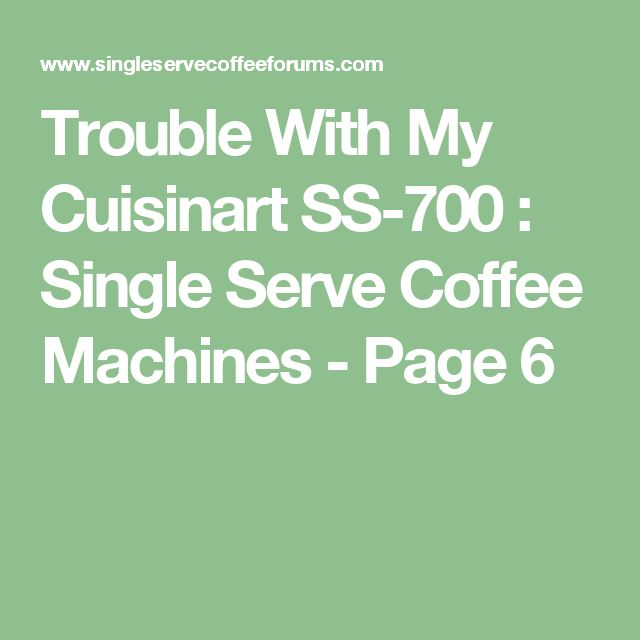 Trouble With My Cuisinart SS-700 : Single Serve Coffee Machines - Page 6