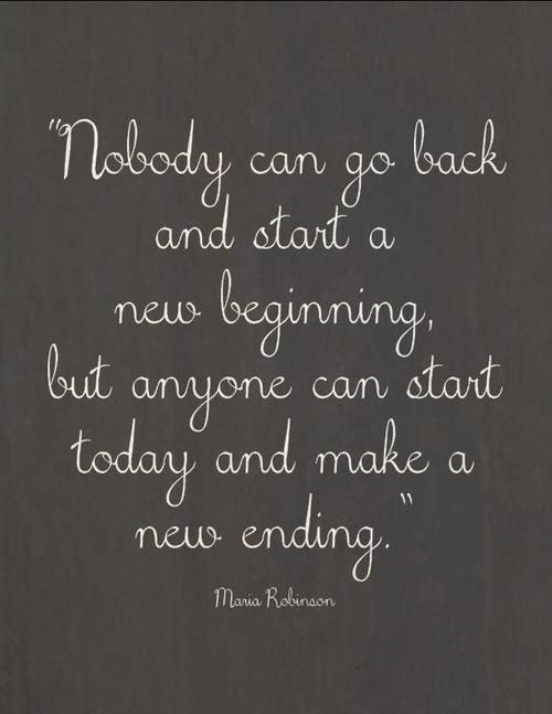 nobody can go back and start a new beginning but anyone