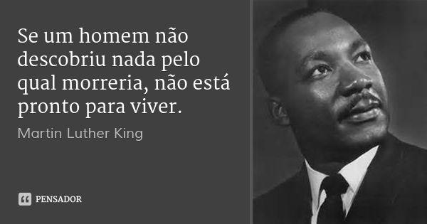 Se um homem não descobriu nada pelo qual morreria, não está pronto para viver. — Martin Luther King