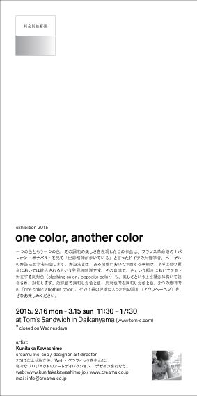 Flyer for exhibition 2015  one color, another color  2015.2.16 mon – 3.15 sun at Tom's Sandwich in Daikanyama  artist: Kunitaka Kawashimo www.kunitakakawashimo.jp www.creamu.co.jp