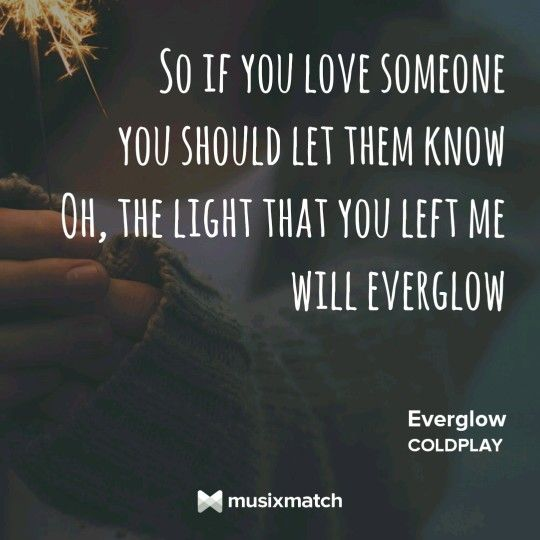 Coldplay - Everglow If you love someone You should let them know The light that…