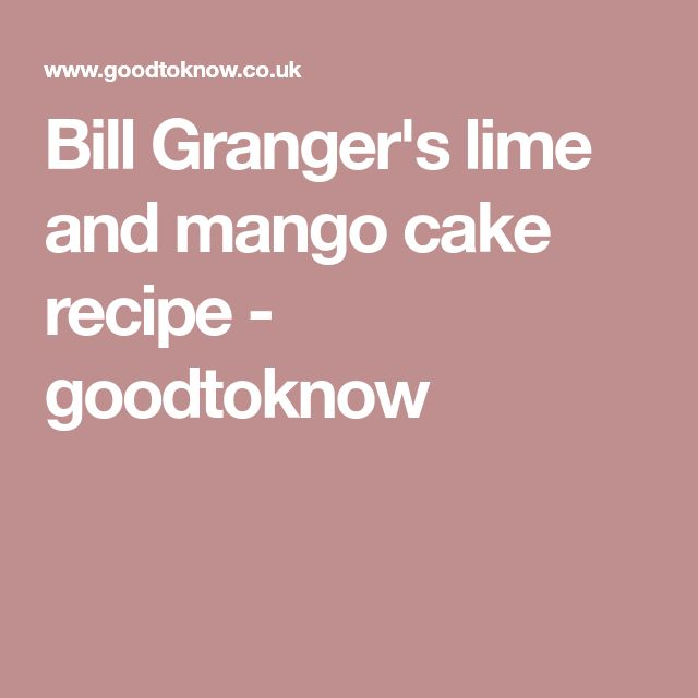 Bill Granger's lime and mango cake recipe - goodtoknow