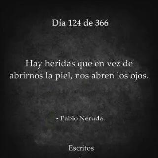 Pablo Neruda. Hay heridas que en vez de abrirnos la piel, nos abren los ojos.