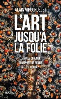 L'art jusqu'à la folie : Camille Claudel, Séraphine de Senlis... - Alain Vircondelet