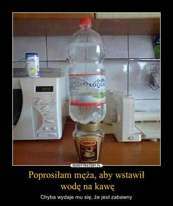 Poprosiłam męża, aby wstawił wodę na kawę – Chyba wydaje mu się, że jest zabawny
