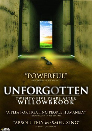 Unforgotten: Twenty-Five Years After Willowbrook -It was a nightmare that shocked not only New York, but all of America. The public outcry about the Willowbrook State School for people with developmental disabilities resulted from Geraldo Rivera's expose on WABC after he had entered Willowbrook with a film crew in 1972, using a stolen key.