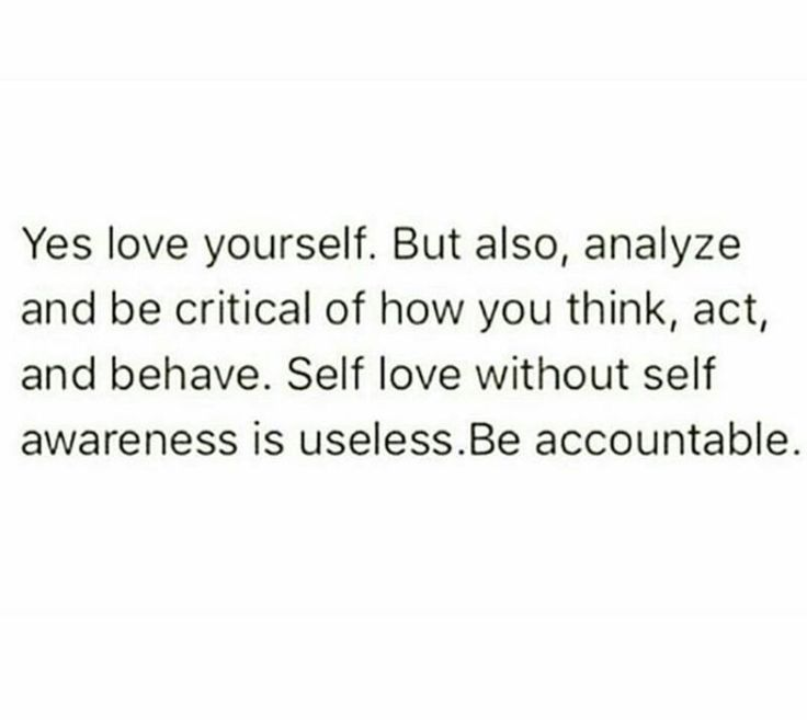 Self love without self awareness is useless.