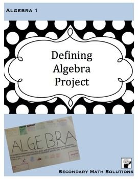 This is a project idea I use at the beginning of the year with Algebra 1 students. The goal of the project is to get them thinking about, researching and dabbling in what it means to be studying Algebra. The student creates a poster defining Algebra and decorates it with concepts and symbols that they will be learning this year.
