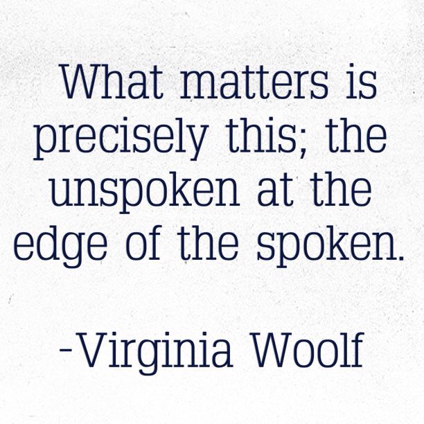 """... the unspoken at the edge of the spoken"" -Virginia Woolf"