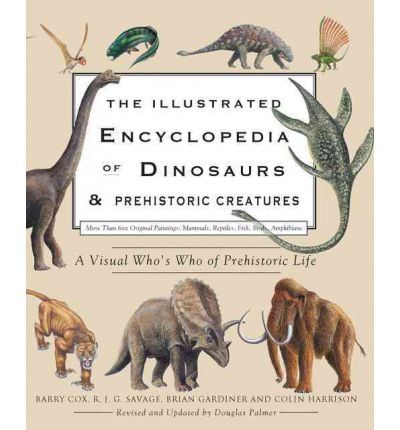 The Illustrated Encyclopedia of Dinosaurs and Prehistoric Creatures : Barry Cox, R J G Savage, Professor Brian Gardiner, Lecturer in American Literature Colin Harrison, Dr Douglas Palmer : 9780785828600