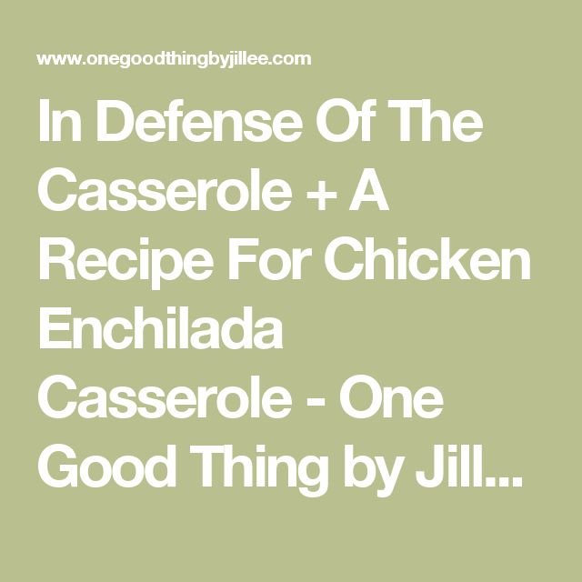 In Defense Of The Casserole + A Recipe For Chicken Enchilada Casserole - One Good Thing by Jillee