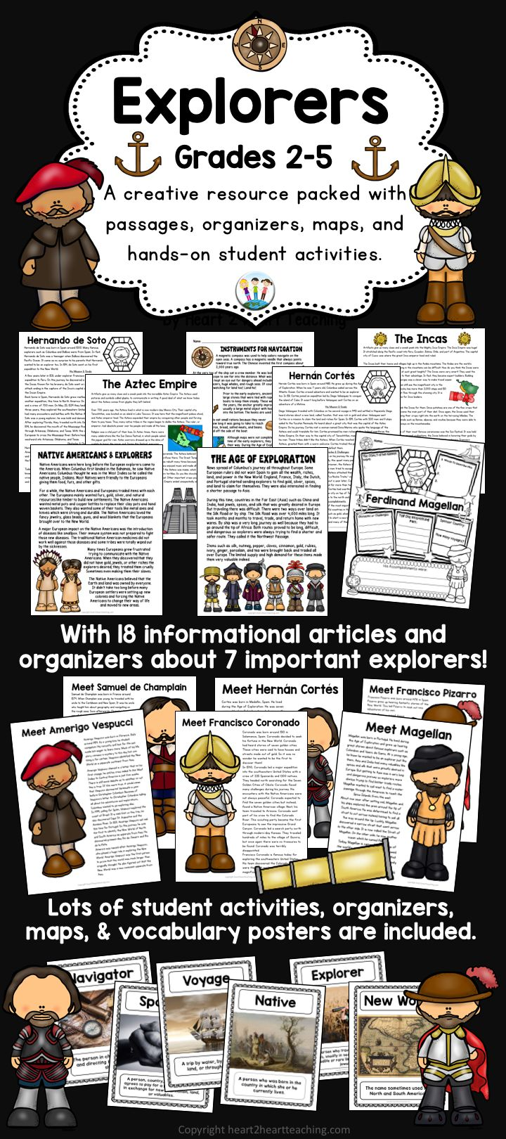 Learning about these 7 Early Explorers has never been so much fun! Take a look at this complete and creative hands-on activity pack that is sure to captivate your students. This unit includes information on the following explorers: *Ferdinand Magellan *Amerigo Vespucci *Samuel de Champlain *Hernan Cortes *Francisco Coronado *Francisco Pizarro *Hernando de Soto