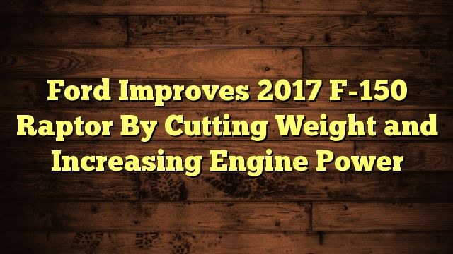 Ford Improves 2017 F-150 Raptor By Cutting Weight and Increasing Engine Power - http://7wondersuniverse.tumblr.com/151140390986
