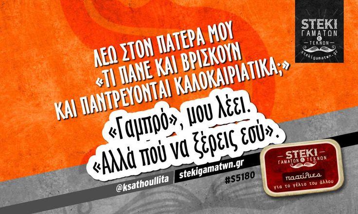 Λέω στον πατέρα μου «τι πάνε και βρίσκουν και παντρεύονται καλοκαιριάτικα;»  @ksathoullita - http://stekigamatwn.gr/s5180/