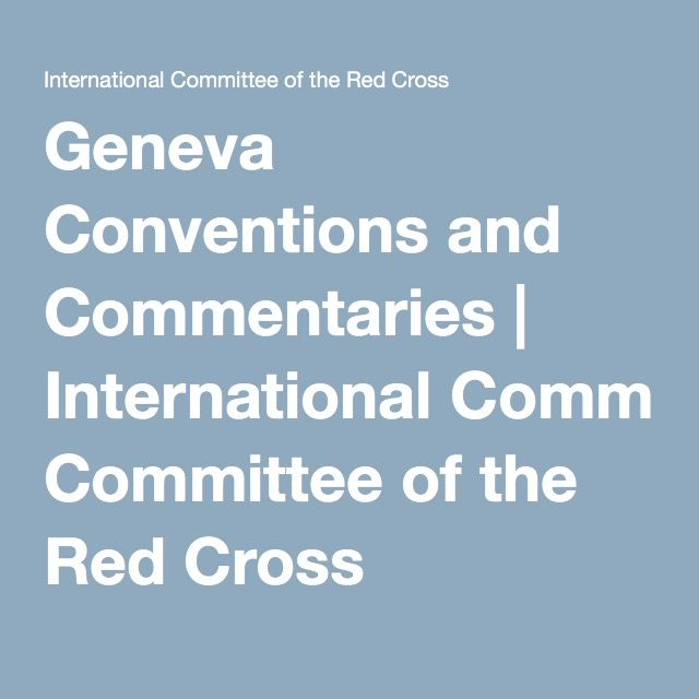Geneva Conventions and Commentaries   International Committee of the Red Cross