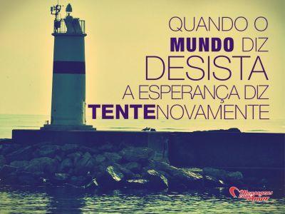Quando o mundo diz desista, a esperança diz tente novamente. #naodesista #esperanca #frases