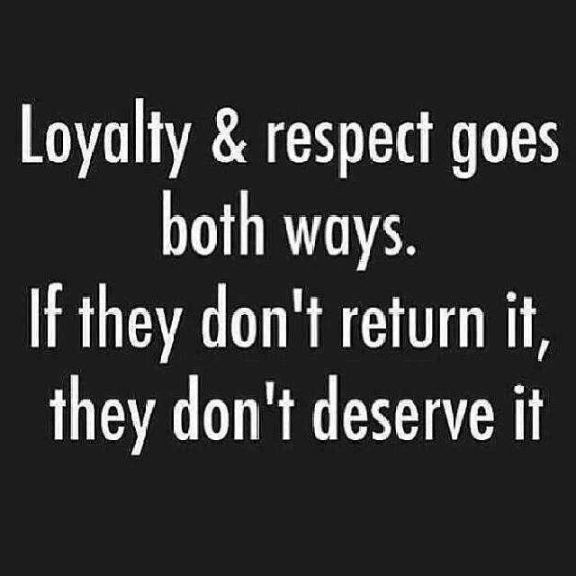 Loyality and Respect goes both ways. If they Don't return it, they don't deserve it #loyalty #quotes