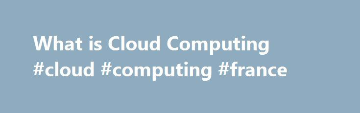 What is Cloud Computing #cloud #computing #france http://japan.remmont.com/what-is-cloud-computing-cloud-computing-france/  # What is Cloud Computing What is Cloud Computing? How it Works Types of Cloud Computing There are 3 fundamental deployment models of cloud computing; public cloud, private cloud and hybrid cloud. A public cloud is where services and infrastructure are hosted off-site by a cloud provider, shared across their client base and accessed by these clients via public networks…