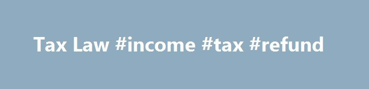 Tax Law #income #tax #refund http://income.nef2.com/tax-law-income-tax-refund/  #income tax law # Tax Law Taxes are one of life's few constants. Every year, the vast majority of Americans are required to file an income tax return with the Internal Revenue Service (IRS). Even though tax season has become an integral part of American life, the process involved can still be confusing and even overwhelming for many Americans. The complex nature of federal tax law is, in part, to blame for the…