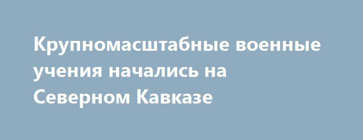 Крупномасштабные военные учения начались на Северном Кавказе https://apral.ru/2017/07/24/krupnomasshtabnye-voennye-ucheniya-nachalis-na-severnom-kavkaze.html  Крупномасштабные военные тренировки начались на территории Северного Кавказа, а также Южной Осетии. В целом, в мероприятии принимало участие свыше 15 тысяч военнослужащих различного ранга. Было задействовано в общем порядке 4 тысячи единиц техники. В их ходе будет проводиться обучение не только солдат, но и офицеров. В частности…