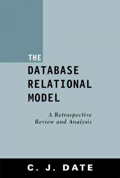 The Database Relational Model: A Retrospective Review and Analysis : A Historical Account and Assessment of E. F....