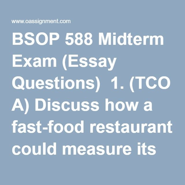 BSOP 588 Midterm Exam (Essay Questions)  1. (TCO A) Discuss how a fast-food restaurant could measure its quality effectiveness using each of the following definitions of quality: product-based, user-based, value-based, and manufacturing-based.  2. (TCO B) Explain each of the following statements as they apply to modern quality management.  a. Customer service is the rule, not the exception. b. The absence of defects is a given rather than a source of competitive advantage.  3. (TCO A)…