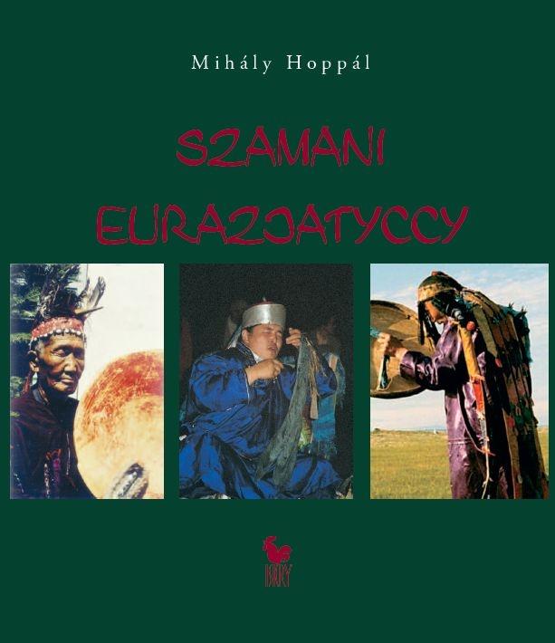 """""""Szamani eurazjatyccy"""" Mihály Hoppál Translated by Agnieszka Barszczewska Published by Wydawnictwo Iskry 2009"""