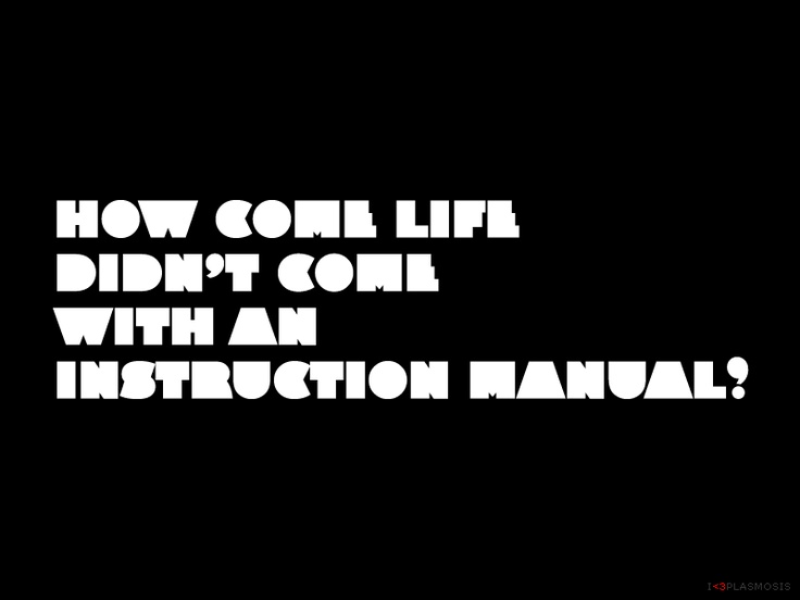 How come life didn't come with an instruction manual? - plasmosis.com