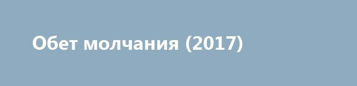 Обет молчания (2017) http://kinoonline.org/treyler/517-obet-molchaniya-2017.html