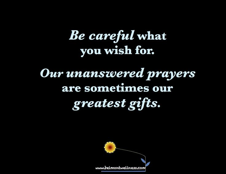 Be careful what you wish for.  Our unanswered prayers are sometimes our greatest gifts.