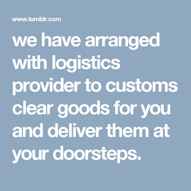 we have arranged with logistics provider to customs clear goods for you and deliver them at your doorsteps.