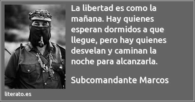 La libertad es como la mañana. Hay quienes esperan dormidos a que llegue, pero hay quienes desvelan y caminan la noche para alcanzarla....