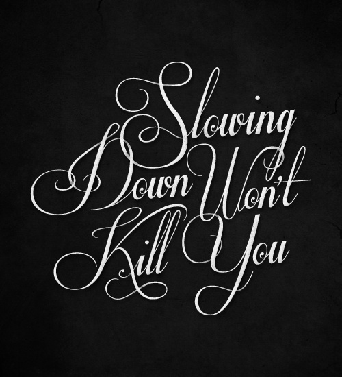 Slowing Down Won't Kill You #slowdown