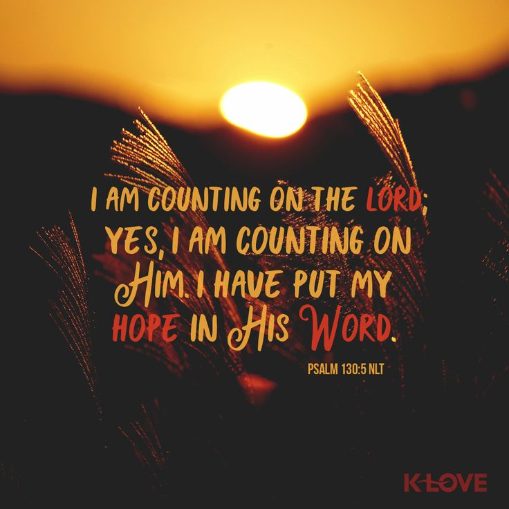 K-LOVE's Verse of the Day. I am counting on the Lord; yes, I am counting on him. I have put my hope in his word. Psalm 130:5 NLT