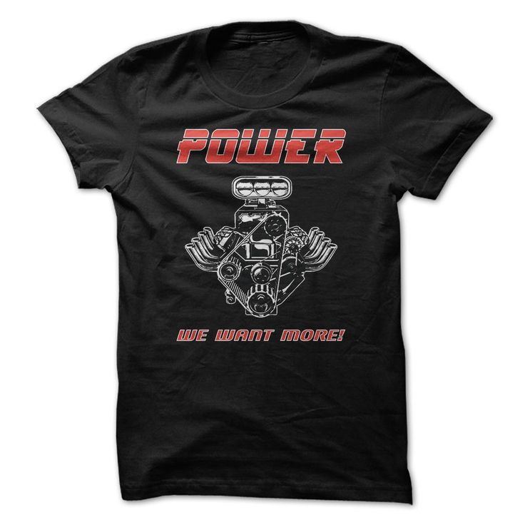 We Want More Power Funny Shirt. Cool and Clever Automotive Quotes, Sayings, Trucks, Cars, Motorcycles, T-Shirts For Sale, Hoodies, Tees, Clothing, Coffee Mugs, Gifts.