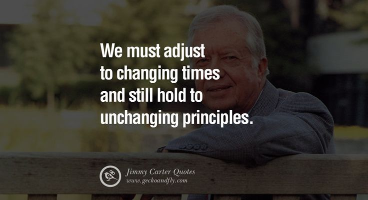 We must adjust to changing times and still hold to unchanging principles. – Jimmy Carter 15 President Jimmy Carter Quotes on Racism, Gay Marriage, Democracy and Discrimination